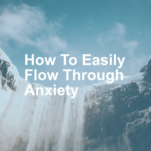 How To Easily Flow Through Anxiety