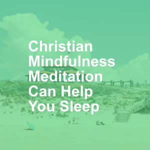 Christian Mindfulness Meditation Can Help You Sleep