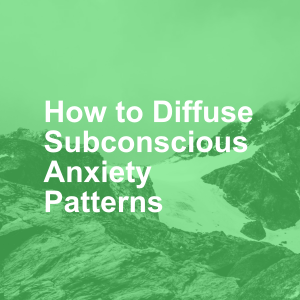 How to Diffuse Subconscious Anxiety Patterns