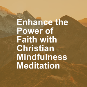 Enhance the Power of Faith with Christian Mindfulness Meditation