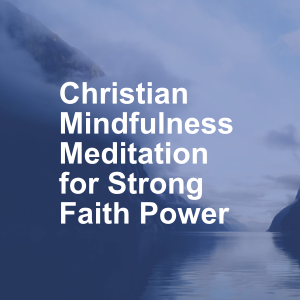 Christian Mindfulness Meditation for Strong Faith Power