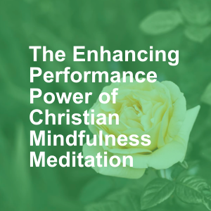 The Enhancing Performance Power of Christian Mindfulness Meditation
