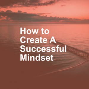 How to Create A Successful Mindset