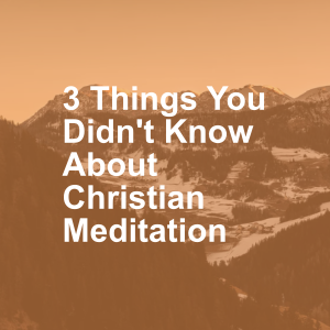 3 Things You Didn't Know About Christian Meditation