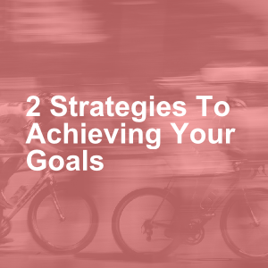 2 Strategies To Achieving Your Goals