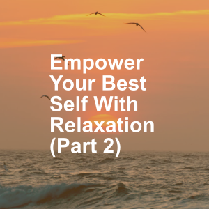 Empower Your Best Self With Relaxation (Part 2)