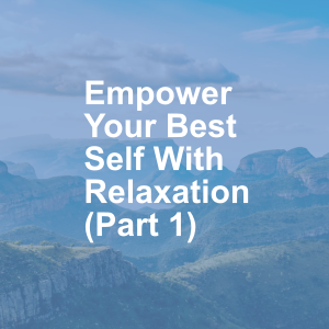 Empower Your Best Self With Relaxation (Part 1)