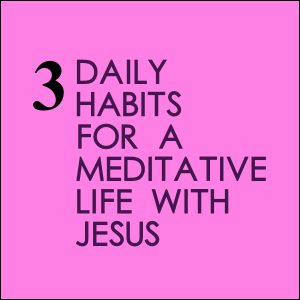 3 Daily Habits For A Meditative Life With Jesus