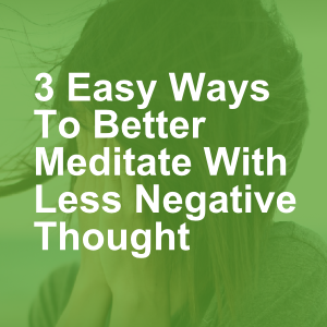 3 Easy Ways To Better Meditate With Less Negative Thought