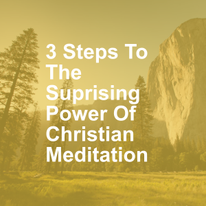3 Steps To The Suprising Power Of Christian Meditation
