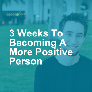 3 Weeks To Becoming A More Positive Person