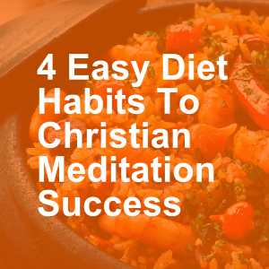 4 Easy Diet Habits To Christian Meditation Success