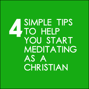 4 Simple Tips To Help You Start Meditating As A Christian