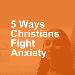 5 Ways Christians Fight Anxiety