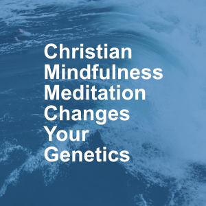 Christian Mindfulness Meditation Changes Your Genetics