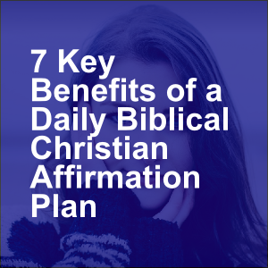 7 Key Benefits of a Daily Biblical Christian Affirmation Plan