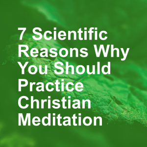 7 Scientific Reasons Why You Should Practice Christian Meditation