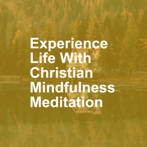 Experience Life With Christian Mindfulness Meditation