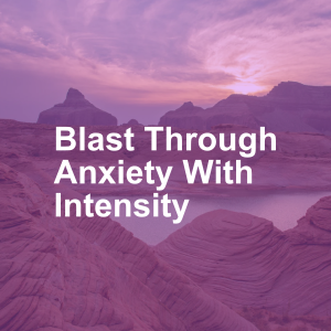 Blast Through Anxiety With Intensity