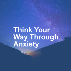 Think Your Way Through Anxiety