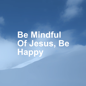 Be Mindful Of Jesus, Be Happy