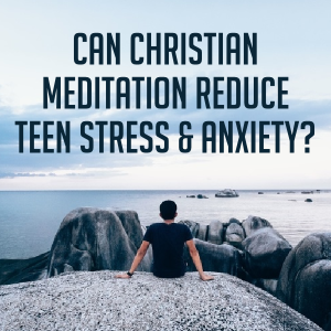 Can Teens Reduce Stress and Anxiety with Christian Meditation?