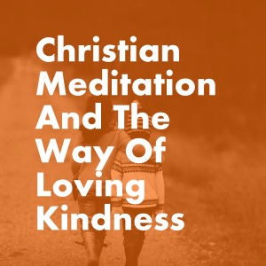 Christian Meditation And The Way Of Loving Kindness