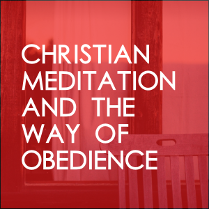 Christian Meditation And The Way Of Obedience
