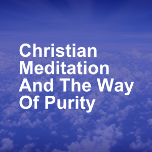 Christian Meditation And The Way Of Purity