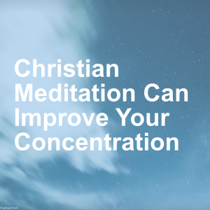 Christian Meditation Can Improve Your Concentration