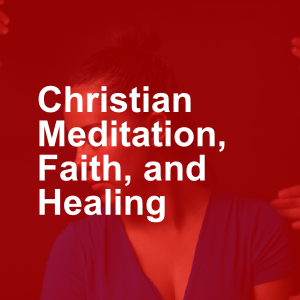 Christian Meditation, Faith, and Healing Addiction