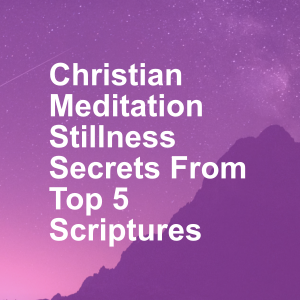 Christian Meditation Stillness Secrets From Top 5 Scriptures