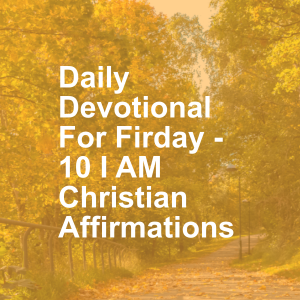 Daily Devotional For Firday - 10 I AM Christian Affirmations