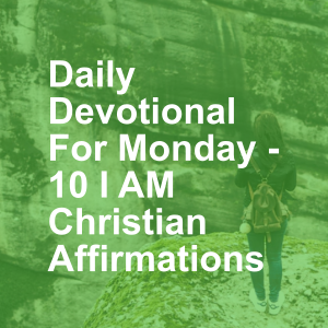 Daily Devotional For Monday - 10 I AM Christian Affirmations