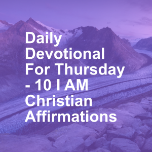 Daily Devotional For Thursday - 10 I AM Christian Affirmations