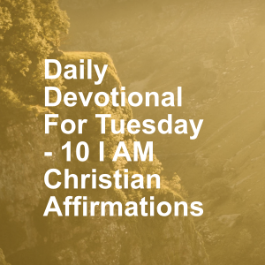 Daily Devotional For Tuesday - 10 I AM Christian Affirmations