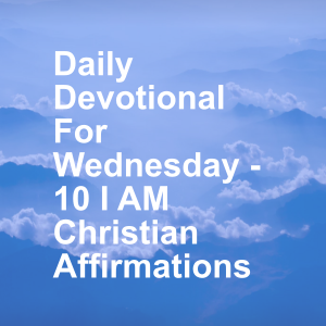 Daily Devotional For Wednesday - 10 I AM Christian Affirmations