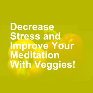 Decrease Stress and Improve Your Meditation With Veggies!