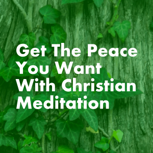 Get The Peace You Want With Christian Meditation