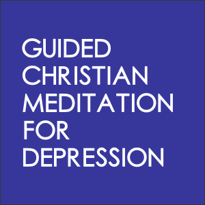 Guided Christian Meditation For Depression