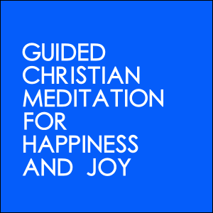 Guided Christian Meditation For Happiness And Joy