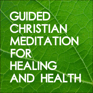 Guided Christian Meditation For Healing And Health
