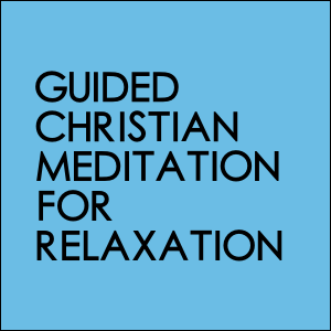 Guided Christian Meditation For Relaxation