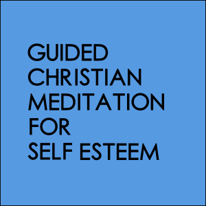Guided Christian Meditation For Self Esteem