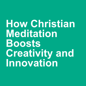 How Christian Meditation Boosts Creativity and Innovation