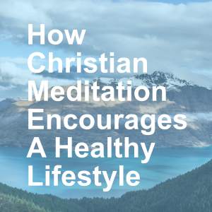 How Christian Meditation Encourages A Healthy Lifestyle