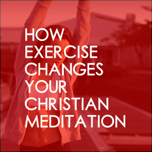 How Exercise Changes Your Christian Meditation Experience