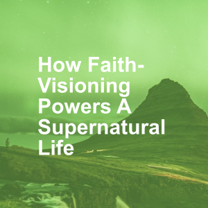 How Faith-Visioning Powers A Supernatural Life