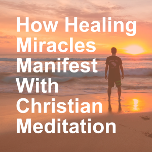 How Healing Miracles Manifest With Christian Meditation