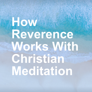 How Reverence Works With Christian Meditation
